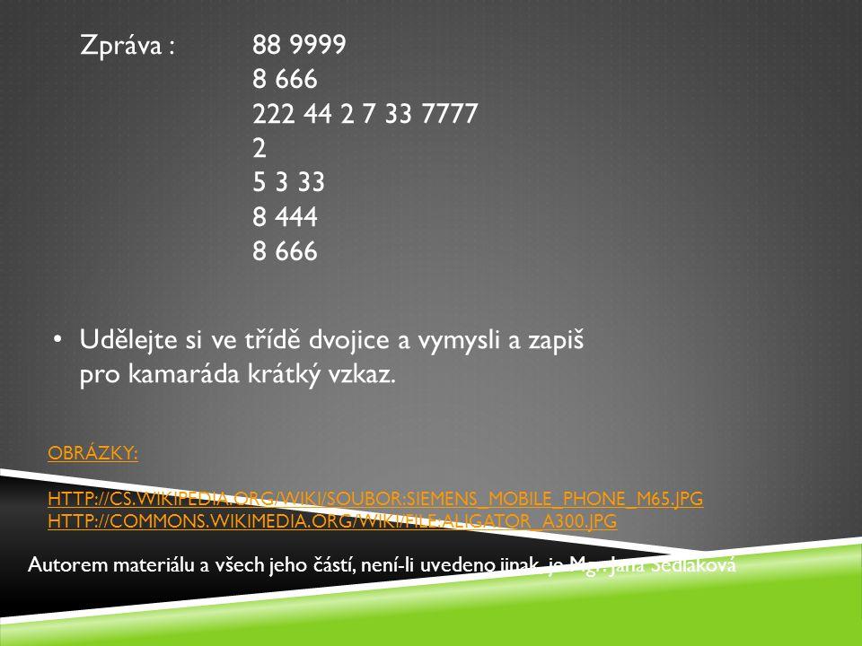 OBRÁZKY: HTTP://CS.WIKIPEDIA.ORG/WIKI/SOUBOR:SIEMENS_MOBILE_PHONE_M65.JPG HTTP://COMMONS.WIKIMEDIA.ORG/WIKI/FILE:ALIGATOR_A300.JPG Udělejte si ve třídě dvojice a vymysli a zapiš pro kamaráda krátký vzkaz.