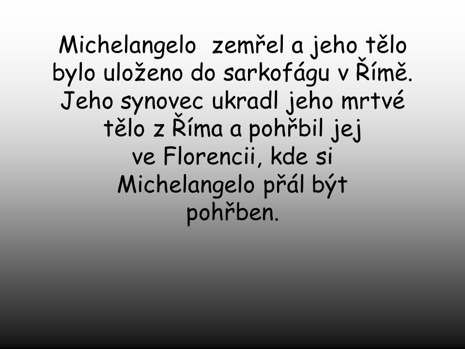 Michelangelo strávil své poslední roky života tesáním poslední piety. Na konci svého života sepsal svoji nejlepší poezii. Byl pohřben ve Florencii v I