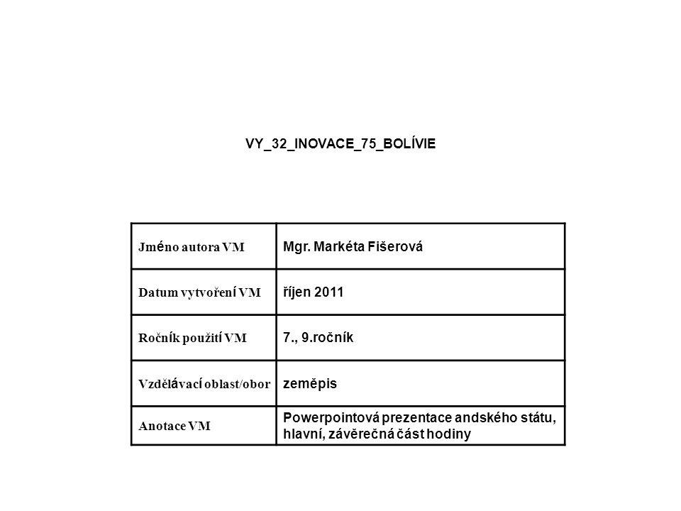 VY_32_INOVACE_75_BOLÍVIE Jm é no autora VM Mgr. Markéta Fišerová Datum vytvořen í VM říjen 2011 Ročn í k použit í VM 7., 9.ročník Vzděl á vac í oblast