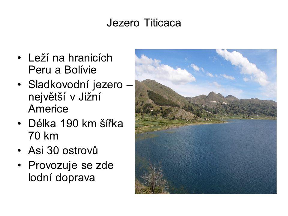 Jezero Titicaca Leží na hranicích Peru a Bolívie Sladkovodní jezero – největší v Jižní Americe Délka 190 km šířka 70 km Asi 30 ostrovů Provozuje se zde lodní doprava