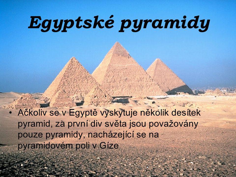 Egyptské pyramidy Ačkoliv se v Egyptě vyskytuje několik desítek pyramid, za první div světa jsou považovány pouze pyramidy, nacházející se na pyramidovém poli v Gíze
