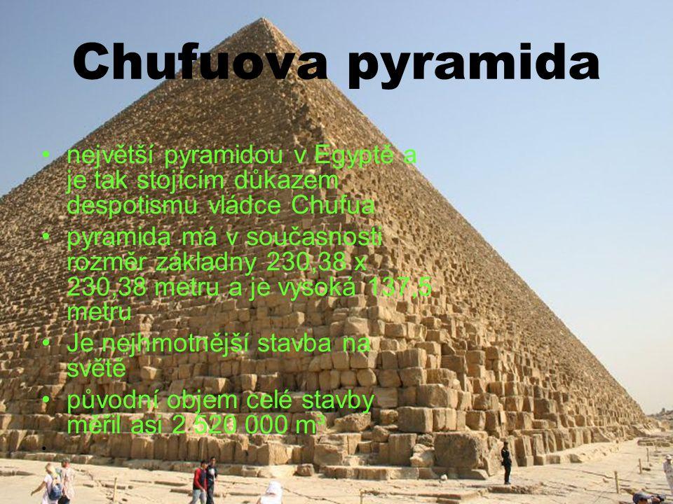 Chufuova pyramida největší pyramidou v Egyptě a je tak stojícím důkazem despotismu vládce Chufua pyramida má v současnosti rozměr základny 230,38 x 230,38 metru a je vysoká 137,5 metru Je nejhmotnější stavba na světě původní objem celé stavby měřil asi 2 520 000 m³
