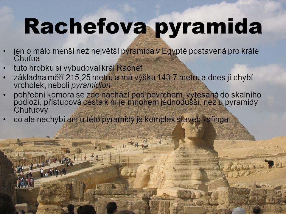 Rachefova pyramida jen o málo menší než největší pyramida v Egyptě postavená pro krále Chufua tuto hrobku si vybudoval král Rachef základna měří 215,25 metru a má výšku 143,7 metru a dnes jí chybí vrcholek, neboli pyramidion pohřební komora se zde nachází pod povrchem, vytesaná do skalního podloží, přístupová cesta k ní je mnohem jednodušší, než u pyramidy Chufuovy co ale nechybí ani u této pyramidy je komplex staveb - sfinga