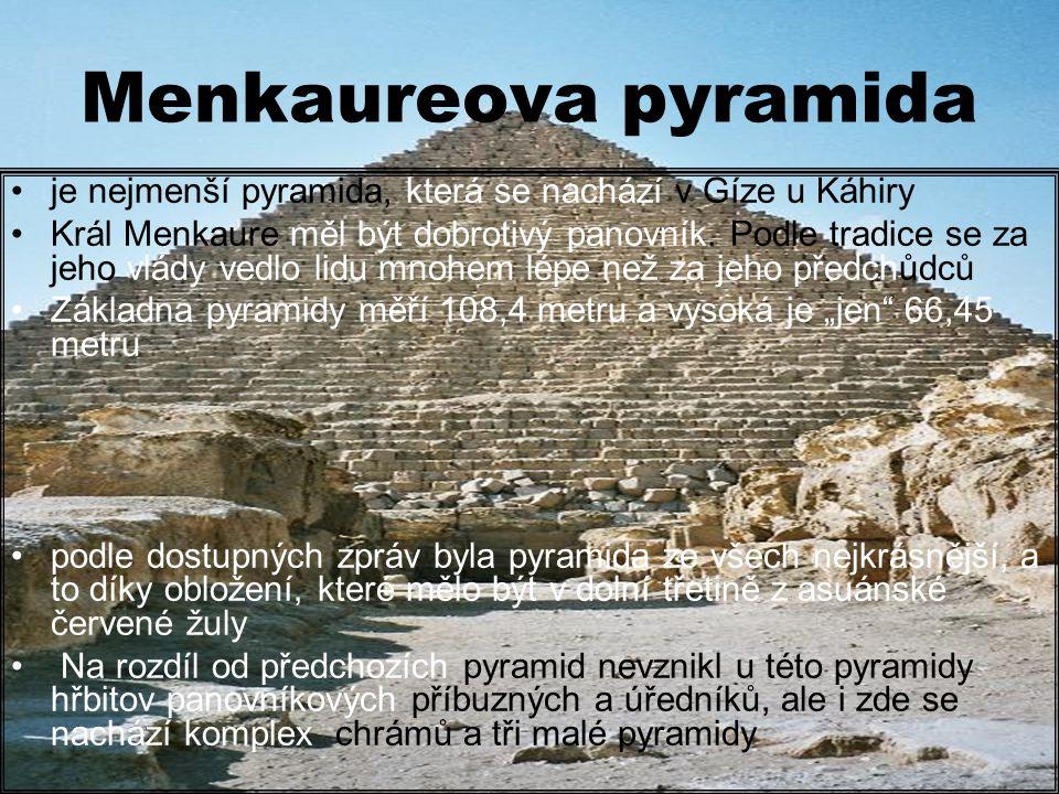 Menkaureova pyramida je nejmenší pyramida, která se nachází v Gíze u Káhiry Král Menkaure měl být dobrotivý panovník.