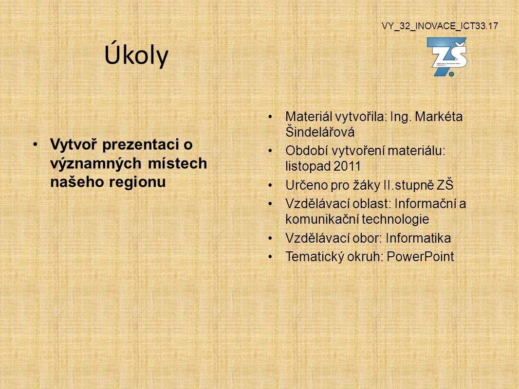 VY_32_INOVACE_ICT33.17 Úkoly Vytvoř prezentaci o významných místech našeho regionu Materiál vytvořila: Ing.