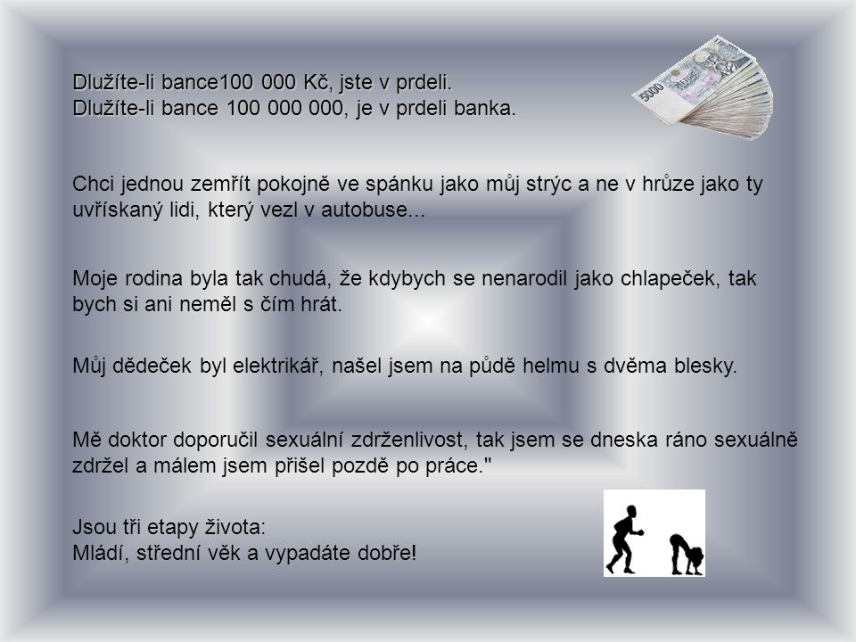 Dlužíte-li bance100 000 Kč, jste v prdeli. Dlužíte-li bance 100 000 000, je v prdeli banka. Chci jednou zemřít pokojně ve spánku jako můj strýc a ne v