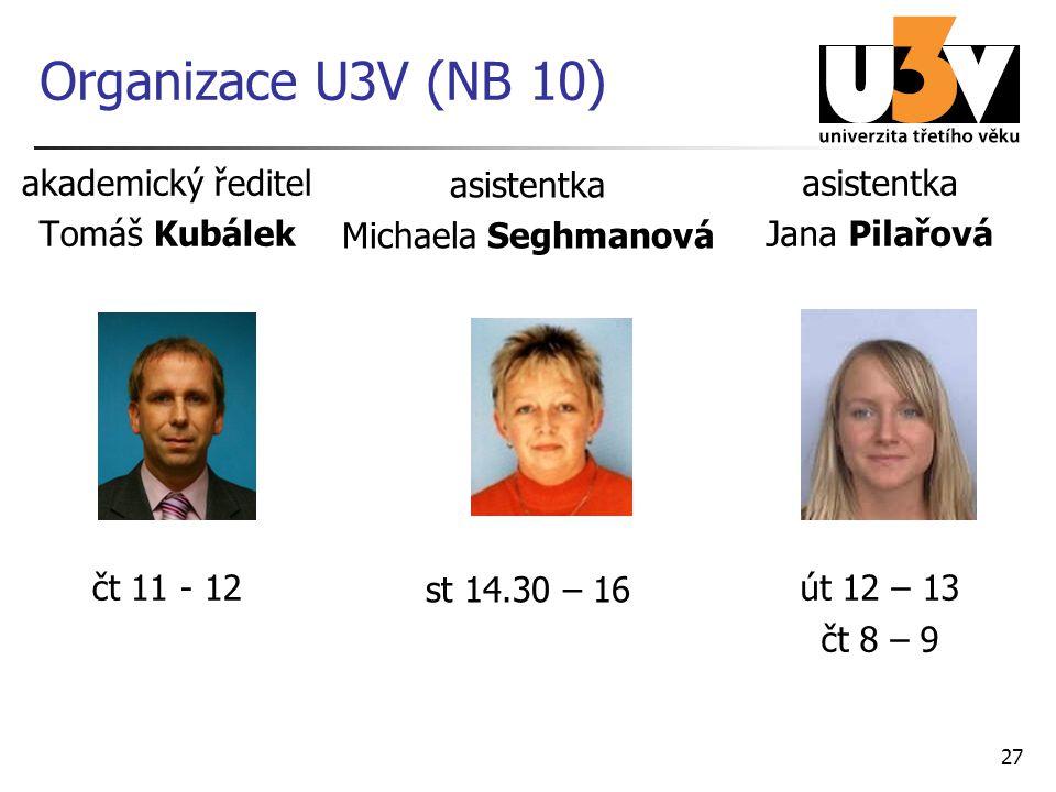 27 Organizace U3V (NB 10) akademický ředitel Tomáš Kubálek čt 11 - 12 asistentka Jana Pilařová út 12 – 13 čt 8 – 9 asistentka Michaela Seghmanová st 14.30 – 16