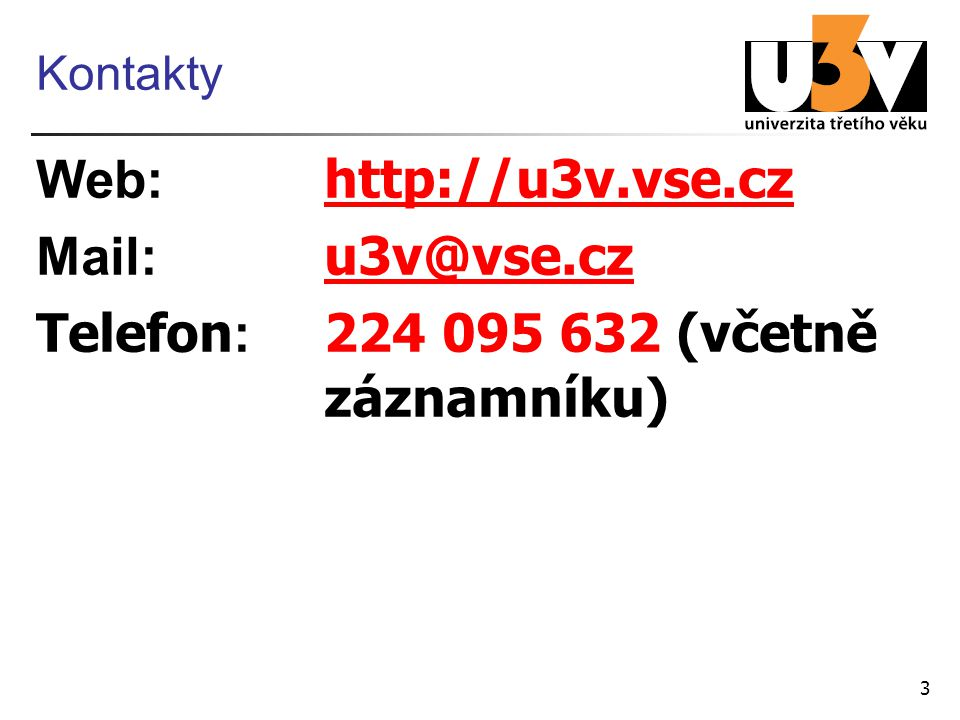 3 Kontakty Web: http://u3v.vse.cz http://u3v.vse.cz Mail: u3v@vse.cz u3v@vse.cz Telefon : 224 095 632 (včetně záznamníku)
