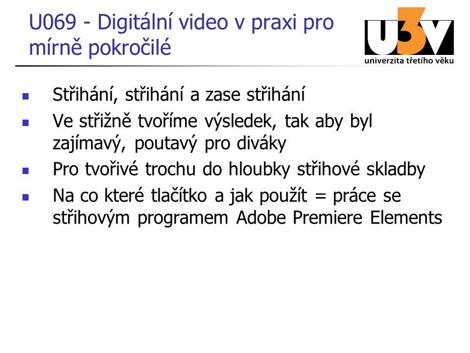 Střihání, střihání a zase střihání Ve střižně tvoříme výsledek, tak aby byl zajímavý, poutavý pro diváky Pro tvořivé trochu do hloubky střihové skladby Na co které tlačítko a jak použít = práce se střihovým programem Adobe Premiere Elements U069 - Digitální video v praxi pro mírně pokročilé