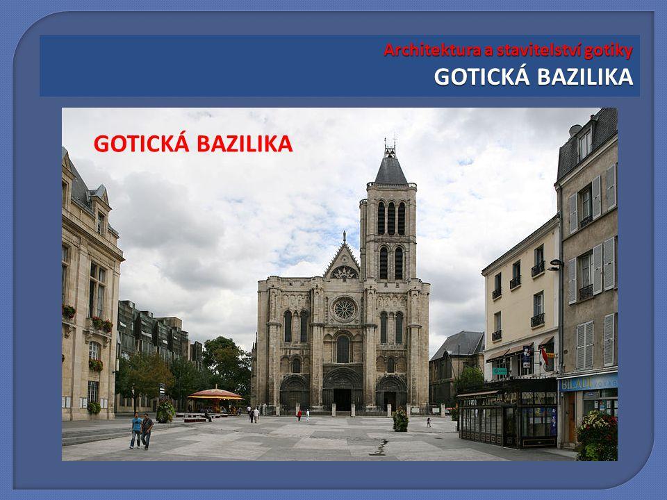 Architektura a stavitelství gotiky GOTICKÁ BAZILIKA GOTICKÁ BAZILIKA