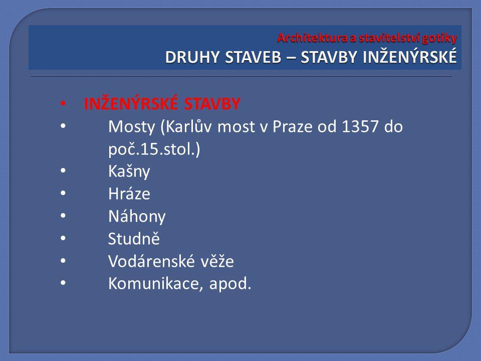 INŽENÝRSKÉ STAVBY Mosty (Karlův most v Praze od 1357 do poč.15.stol.) Kašny Hráze Náhony Studně Vodárenské věže Komunikace, apod.