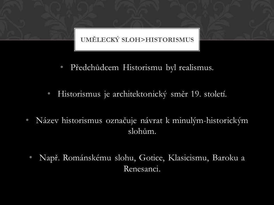 Předchůdcem Historismu byl realismus. Historismus je architektonický směr 19. století. Název historismus označuje návrat k minulým-historickým slohům.