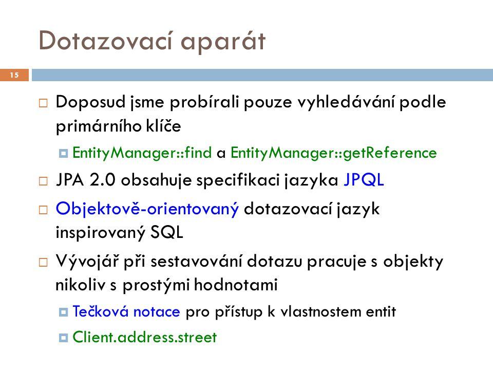 Dotazovací aparát  Doposud jsme probírali pouze vyhledávání podle primárního klíče  EntityManager::find a EntityManager::getReference  JPA 2.0 obsahuje specifikaci jazyka JPQL  Objektově-orientovaný dotazovací jazyk inspirovaný SQL  Vývojář při sestavování dotazu pracuje s objekty nikoliv s prostými hodnotami  Tečková notace pro přístup k vlastnostem entit  Client.address.street 15