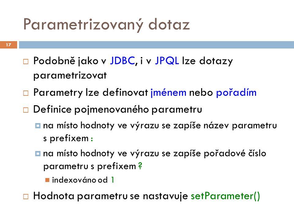 Parametrizovaný dotaz  Podobně jako v JDBC, i v JPQL lze dotazy parametrizovat  Parametry lze definovat jménem nebo pořadím  Definice pojmenovaného parametru  na místo hodnoty ve výrazu se zapíše název parametru s prefixem :  na místo hodnoty ve výrazu se zapíše pořadové číslo parametru s prefixem .