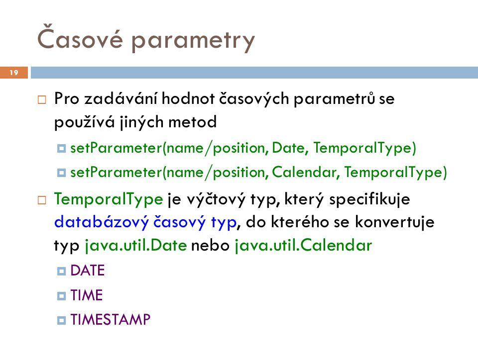 Časové parametry  Pro zadávání hodnot časových parametrů se používá jiných metod  setParameter(name/position, Date, TemporalType)  setParameter(name/position, Calendar, TemporalType)  TemporalType je výčtový typ, který specifikuje databázový časový typ, do kterého se konvertuje typ java.util.Date nebo java.util.Calendar  DATE  TIME  TIMESTAMP 19