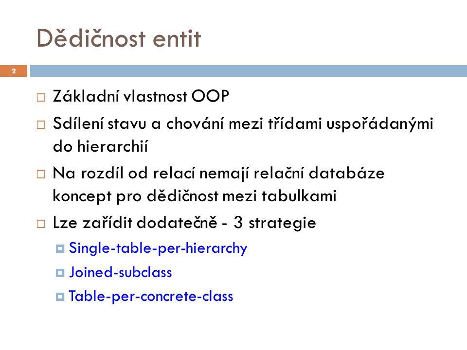Dědičnost entit  Základní vlastnost OOP  Sdílení stavu a chování mezi třídami uspořádanými do hierarchií  Na rozdíl od relací nemají relační databáze koncept pro dědičnost mezi tabulkami  Lze zařídit dodatečně - 3 strategie  Single-table-per-hierarchy  Joined-subclass  Table-per-concrete-class 2