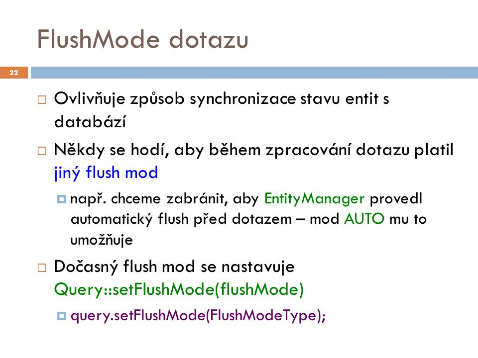 FlushMode dotazu  Ovlivňuje způsob synchronizace stavu entit s databází  Někdy se hodí, aby během zpracování dotazu platil jiný flush mod  např. ch