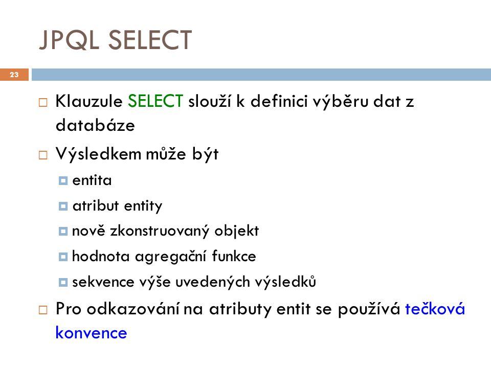 JPQL SELECT  Klauzule SELECT slouží k definici výběru dat z databáze  Výsledkem může být  entita  atribut entity  nově zkonstruovaný objekt  hodnota agregační funkce  sekvence výše uvedených výsledků  Pro odkazování na atributy entit se používá tečková konvence 23