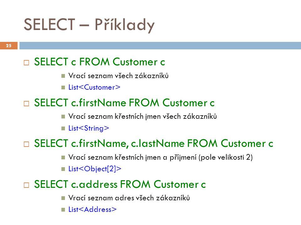 SELECT – Příklady  SELECT c FROM Customer c Vrací seznam všech zákazníků List  SELECT c.firstName FROM Customer c Vrací seznam křestních jmen všech zákazníků List  SELECT c.firstName, c.lastName FROM Customer c Vrací seznam křestních jmen a příjmení (pole velikosti 2) List  SELECT c.address FROM Customer c Vrací seznam adres všech zákazníků List 25