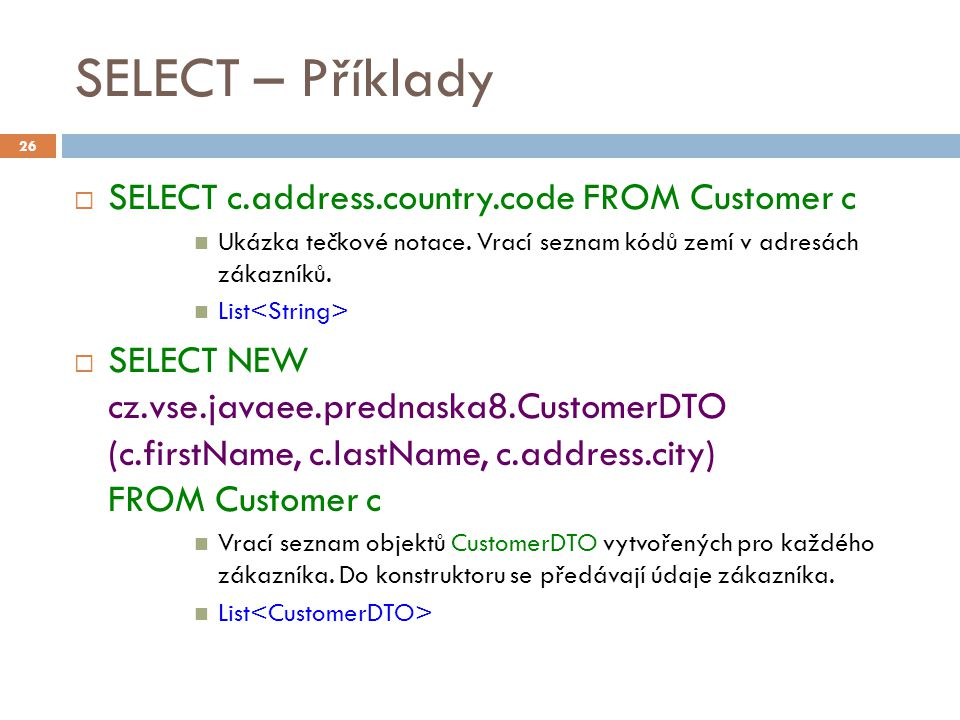 SELECT – Příklady  SELECT c.address.country.code FROM Customer c Ukázka tečkové notace.