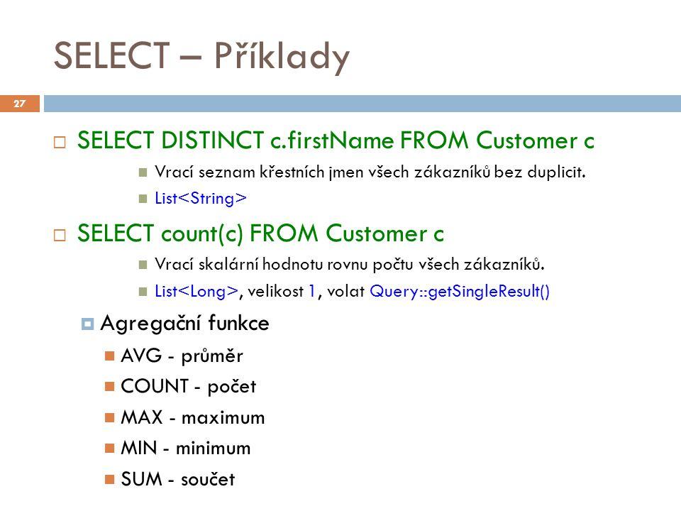 SELECT – Příklady  SELECT DISTINCT c.firstName FROM Customer c Vrací seznam křestních jmen všech zákazníků bez duplicit. List  SELECT count(c) FROM