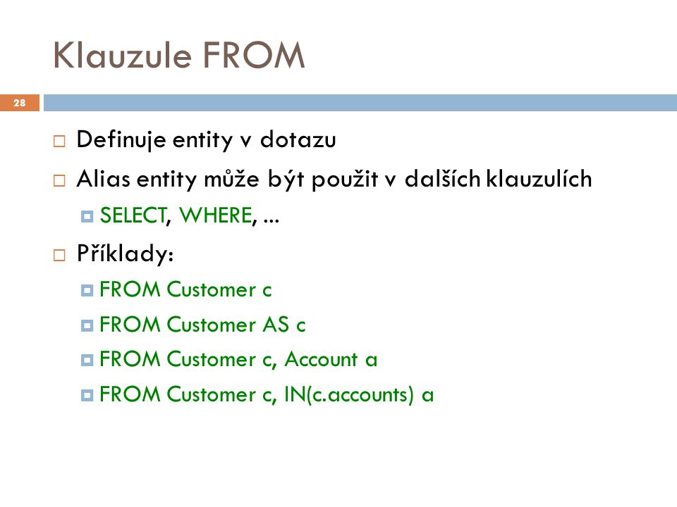 Klauzule FROM  Definuje entity v dotazu  Alias entity může být použit v dalších klauzulích  SELECT, WHERE,...  Příklady:  FROM Customer c  FROM