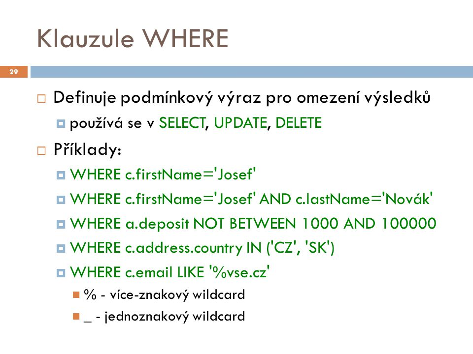 Klauzule WHERE  Definuje podmínkový výraz pro omezení výsledků  používá se v SELECT, UPDATE, DELETE  Příklady:  WHERE c.firstName= Josef  WHERE c.firstName= Josef AND c.lastName= Novák  WHERE a.deposit NOT BETWEEN 1000 AND 100000  WHERE c.address.country IN ( CZ , SK )  WHERE c.email LIKE %vse.cz % - více-znakový wildcard _ - jednoznakový wildcard 29