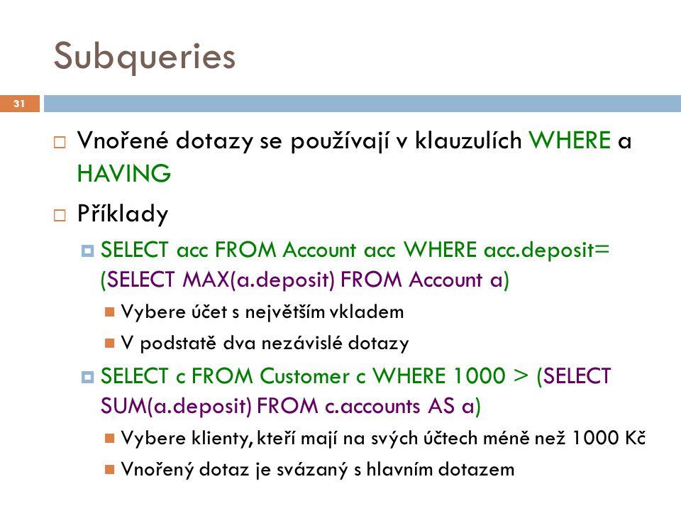 Subqueries  Vnořené dotazy se používají v klauzulích WHERE a HAVING  Příklady  SELECT acc FROM Account acc WHERE acc.deposit= (SELECT MAX(a.deposit) FROM Account a) Vybere účet s největším vkladem V podstatě dva nezávislé dotazy  SELECT c FROM Customer c WHERE 1000 > (SELECT SUM(a.deposit) FROM c.accounts AS a) Vybere klienty, kteří mají na svých účtech méně než 1000 Kč Vnořený dotaz je svázaný s hlavním dotazem 31
