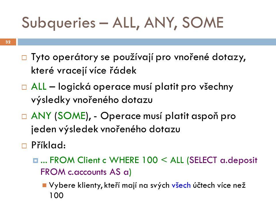 Subqueries – ALL, ANY, SOME  Tyto operátory se používají pro vnořené dotazy, které vracejí více řádek  ALL – logická operace musí platit pro všechny výsledky vnořeného dotazu  ANY (SOME), - Operace musí platit aspoň pro jeden výsledek vnořeného dotazu  Příklad: ...