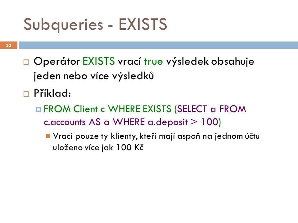 Subqueries - EXISTS  Operátor EXISTS vrací true výsledek obsahuje jeden nebo více výsledků  Příklad:  FROM Client c WHERE EXISTS (SELECT a FROM c.accounts AS a WHERE a.deposit > 100) Vrací pouze ty klienty, kteří mají aspoň na jednom účtu uloženo více jak 100 Kč 33