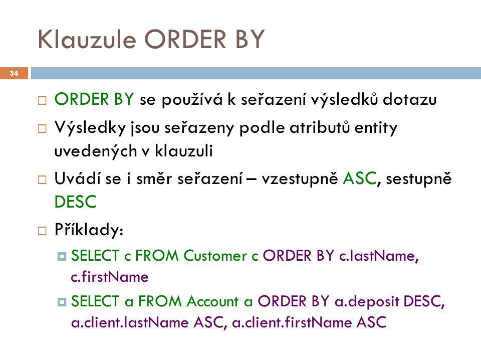 Klauzule ORDER BY  ORDER BY se používá k seřazení výsledků dotazu  Výsledky jsou seřazeny podle atributů entity uvedených v klauzuli  Uvádí se i směr seřazení – vzestupně ASC, sestupně DESC  Příklady:  SELECT c FROM Customer c ORDER BY c.lastName, c.firstName  SELECT a FROM Account a ORDER BY a.deposit DESC, a.client.lastName ASC, a.client.firstName ASC 34