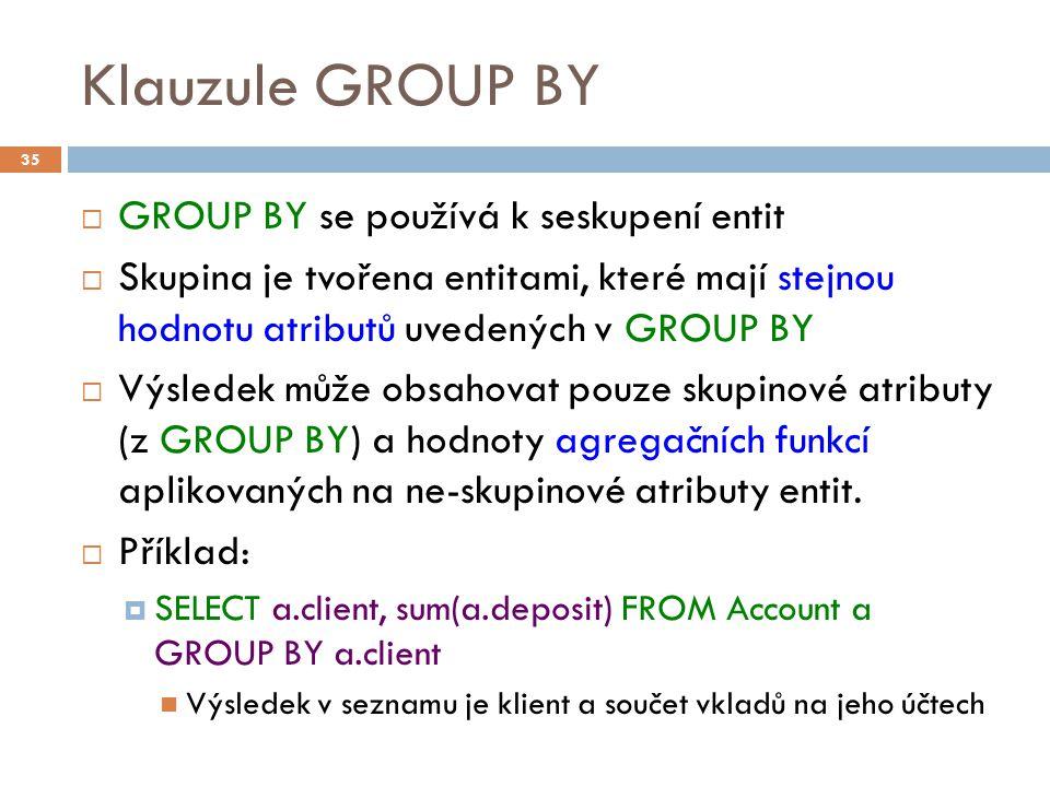 Klauzule GROUP BY  GROUP BY se používá k seskupení entit  Skupina je tvořena entitami, které mají stejnou hodnotu atributů uvedených v GROUP BY  Výsledek může obsahovat pouze skupinové atributy (z GROUP BY) a hodnoty agregačních funkcí aplikovaných na ne-skupinové atributy entit.
