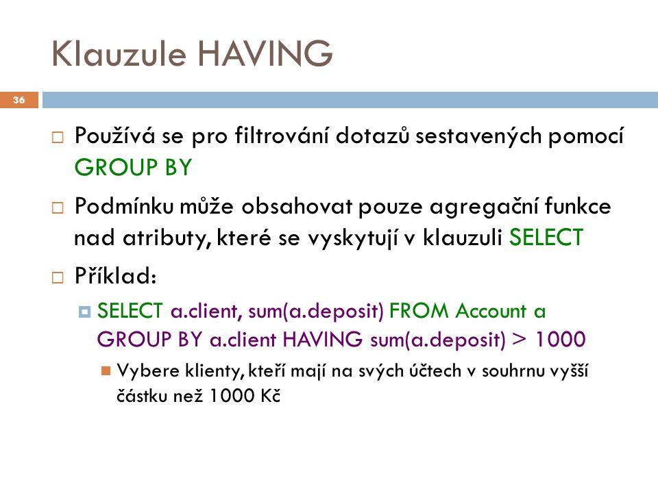 Klauzule HAVING  Používá se pro filtrování dotazů sestavených pomocí GROUP BY  Podmínku může obsahovat pouze agregační funkce nad atributy, které se vyskytují v klauzuli SELECT  Příklad:  SELECT a.client, sum(a.deposit) FROM Account a GROUP BY a.client HAVING sum(a.deposit) > 1000 Vybere klienty, kteří mají na svých účtech v souhrnu vyšší částku než 1000 Kč 36
