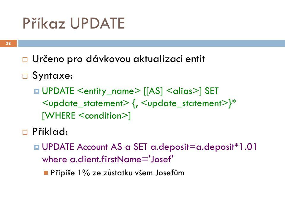 Příkaz UPDATE  Určeno pro dávkovou aktualizaci entit  Syntaxe:  UPDATE [[AS] ] SET {, }* [WHERE ]  Příklad:  UPDATE Account AS a SET a.deposit=a.deposit*1.01 where a.client.firstName= Josef Připíše 1% ze zůstatku všem Josefům 38