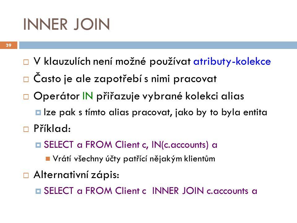 INNER JOIN  V klauzulích není možné používat atributy-kolekce  Často je ale zapotřebí s nimi pracovat  Operátor IN přiřazuje vybrané kolekci alias  lze pak s tímto alias pracovat, jako by to byla entita  Příklad:  SELECT a FROM Client c, IN(c.accounts) a Vrátí všechny účty patřící nějakým klientům  Alternativní zápis:  SELECT a FROM Client c INNER JOIN c.accounts a 39