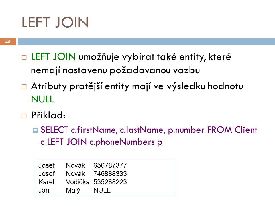 LEFT JOIN  LEFT JOIN umožňuje vybírat také entity, které nemají nastavenu požadovanou vazbu  Atributy protější entity mají ve výsledku hodnotu NULL  Příklad:  SELECT c.firstName, c.lastName, p.number FROM Client c LEFT JOIN c.phoneNumbers p 40 JosefNovák656787377 JosefNovák746888333 KarelVodička535288223 JanMalýNULL