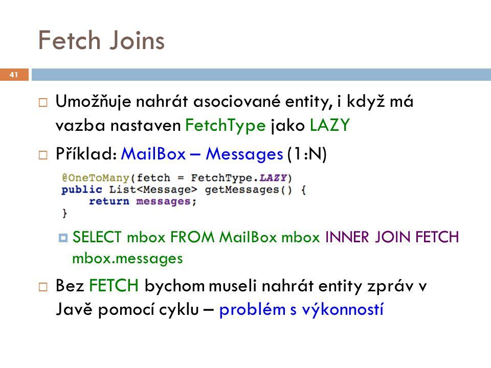Fetch Joins  Umožňuje nahrát asociované entity, i když má vazba nastaven FetchType jako LAZY  Příklad: MailBox – Messages (1:N)  SELECT mbox FROM MailBox mbox INNER JOIN FETCH mbox.messages  Bez FETCH bychom museli nahrát entity zpráv v Javě pomocí cyklu – problém s výkonností 41