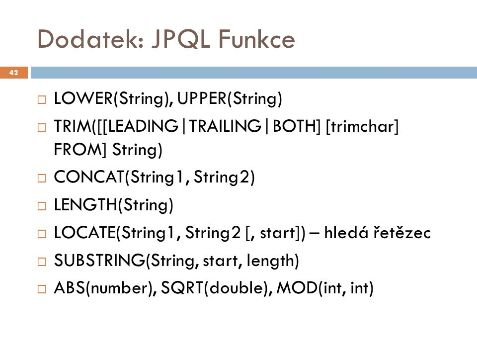 Dodatek: JPQL Funkce  LOWER(String), UPPER(String)  TRIM([[LEADING|TRAILING|BOTH] [trimchar] FROM] String)  CONCAT(String1, String2)  LENGTH(String)  LOCATE(String1, String2 [, start]) – hledá řetězec  SUBSTRING(String, start, length)  ABS(number), SQRT(double), MOD(int, int) 42
