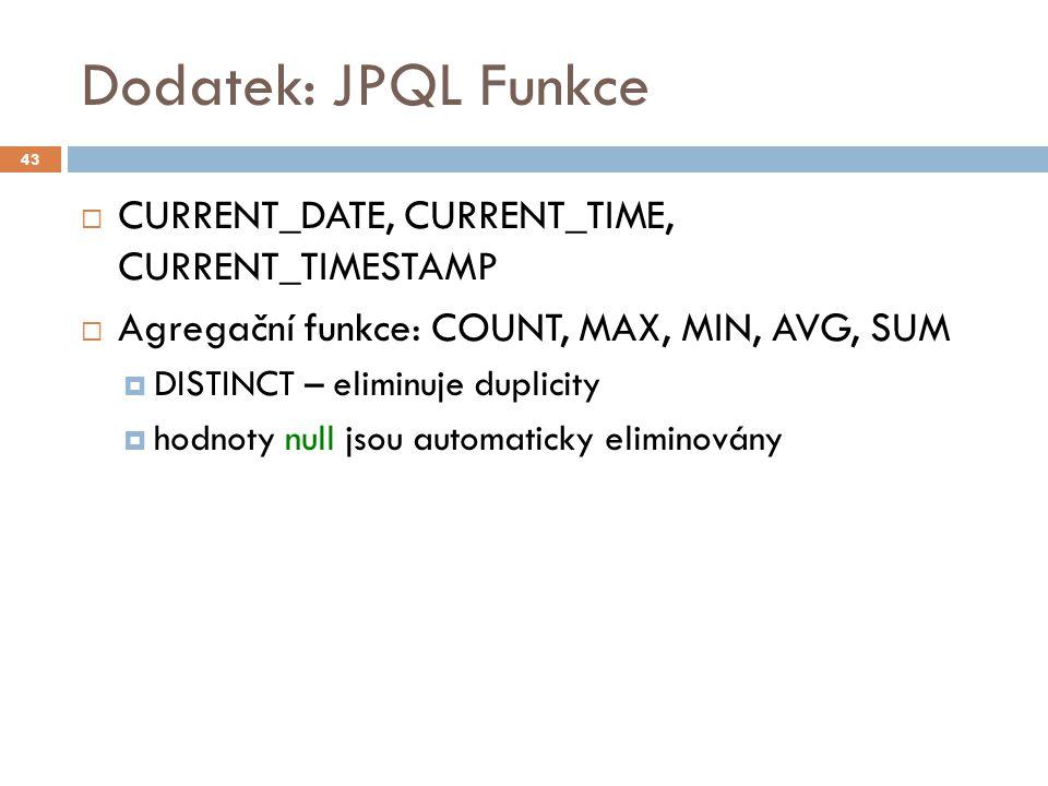 Dodatek: JPQL Funkce  CURRENT_DATE, CURRENT_TIME, CURRENT_TIMESTAMP  Agregační funkce: COUNT, MAX, MIN, AVG, SUM  DISTINCT – eliminuje duplicity  hodnoty null jsou automaticky eliminovány 43
