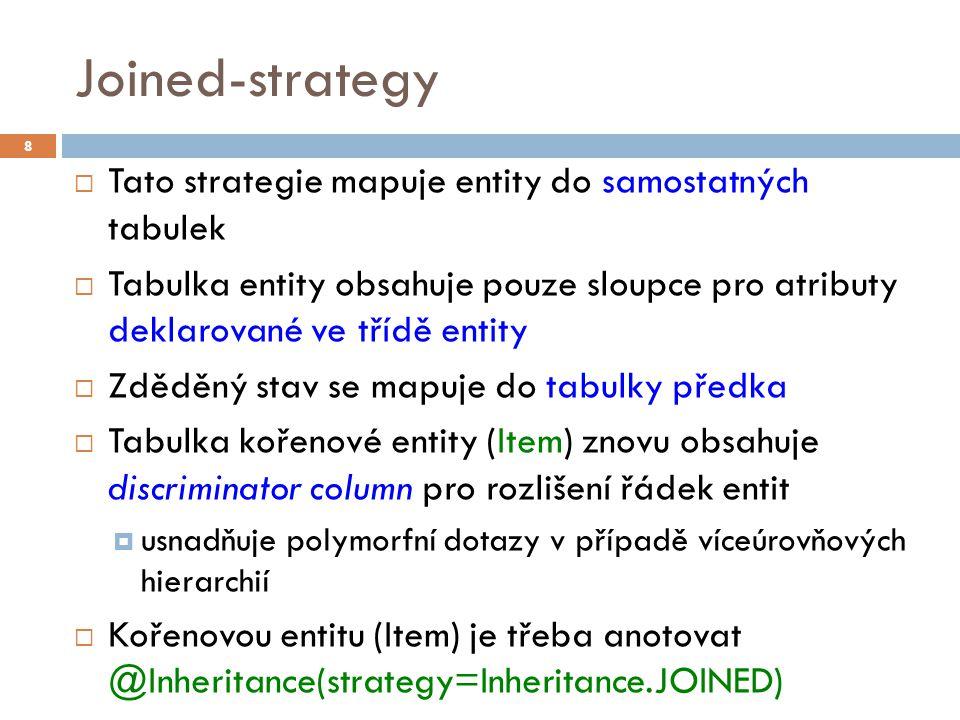 Joined-strategy  Tato strategie mapuje entity do samostatných tabulek  Tabulka entity obsahuje pouze sloupce pro atributy deklarované ve třídě entity  Zděděný stav se mapuje do tabulky předka  Tabulka kořenové entity (Item) znovu obsahuje discriminator column pro rozlišení řádek entit  usnadňuje polymorfní dotazy v případě víceúrovňových hierarchií  Kořenovou entitu (Item) je třeba anotovat @Inheritance(strategy=Inheritance.JOINED) 8