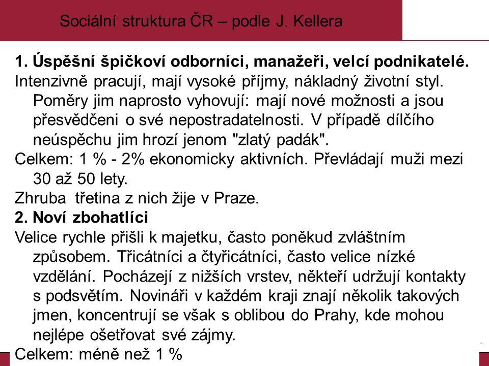 4.4. Sociální struktura ČR – podle J. Kellera 1. Úspěšní špičkoví odborníci, manažeři, velcí podnikatelé. Intenzivně pracují, mají vysoké příjmy, nákl