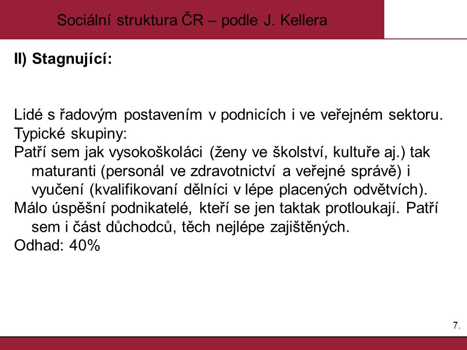 7.7. Sociální struktura ČR – podle J. Kellera II) Stagnující: Lidé s řadovým postavením v podnicích i ve veřejném sektoru. Typické skupiny: Patří sem