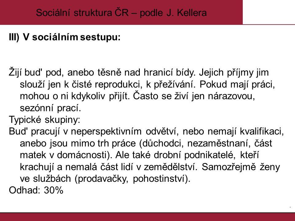 8.8. Sociální struktura ČR – podle J. Kellera III) V sociálním sestupu: Žijí bud' pod, anebo těsně nad hranicí bídy. Jejich příjmy jim slouží jen k či