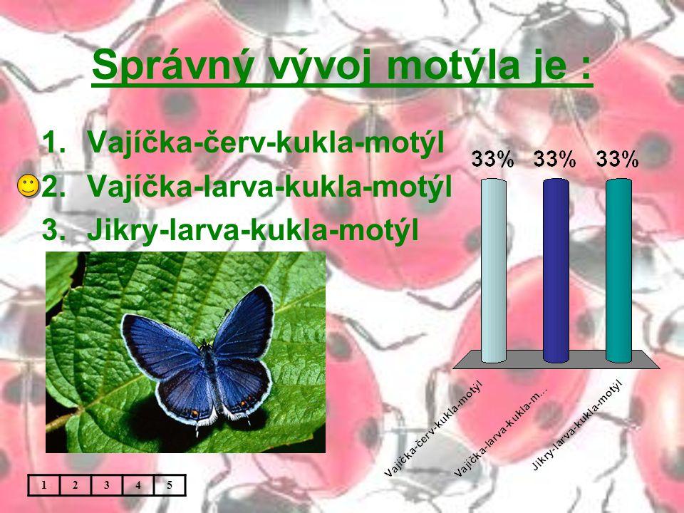 Správný vývoj motýla je : 1.Vajíčka-červ-kukla-motýl 2.Vajíčka-larva-kukla-motýl 3.Jikry-larva-kukla-motýl 12345
