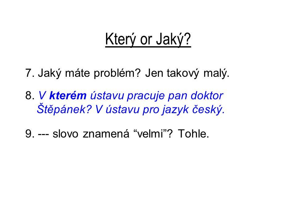 """Který or Jaký? 7. Jaký máte problém? Jen takový malý. 8. V kterém ústavu pracuje pan doktor Štěpánek? V ústavu pro jazyk český. 9. --- slovo znamená """""""