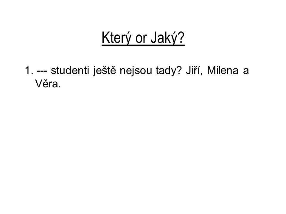 Který or Jaký 1. --- studenti ještě nejsou tady Jiří, Milena a Věra.