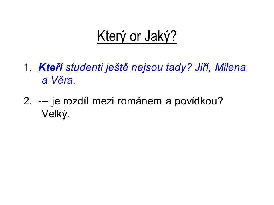 Který or Jaký? 1. Kteří studenti ještě nejsou tady? Jiří, Milena a Věra. 2. --- je rozdíl mezi románem a povídkou? Velký.
