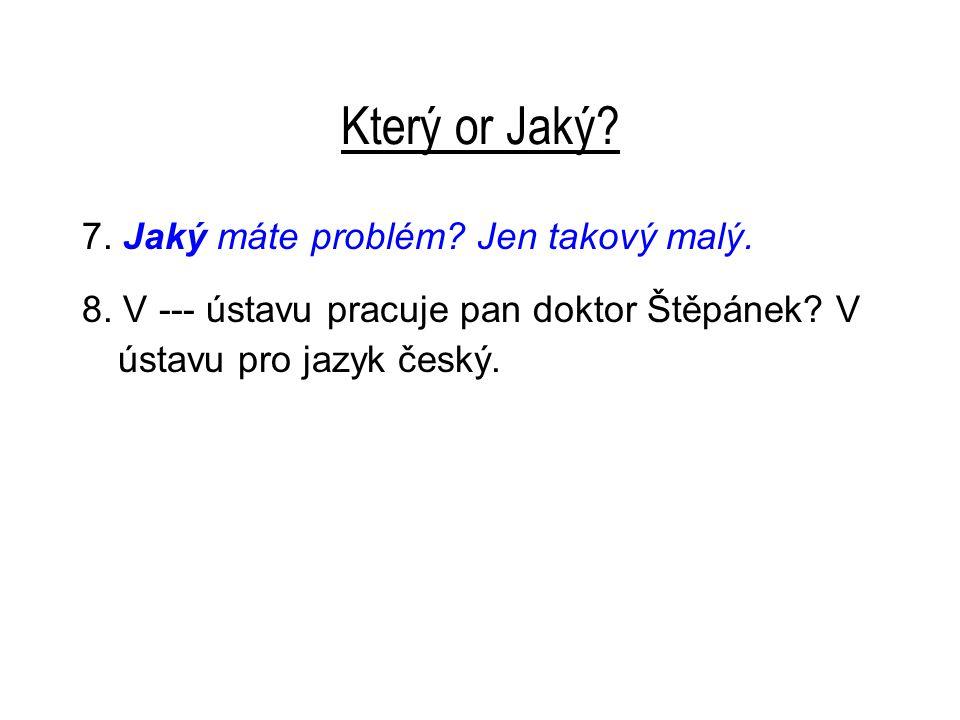 Který or Jaký? 7. Jaký máte problém? Jen takový malý. 8. V --- ústavu pracuje pan doktor Štěpánek? V ústavu pro jazyk český.
