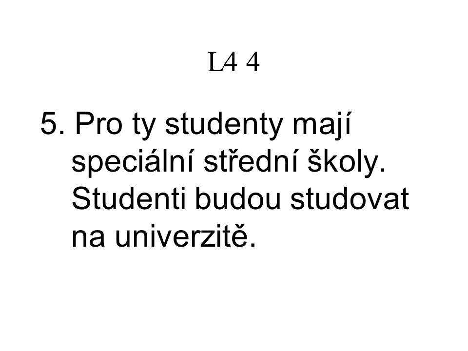 L4 4 5. Pro ty studenty mají speciální střední školy. Studenti budou studovat na univerzitě.