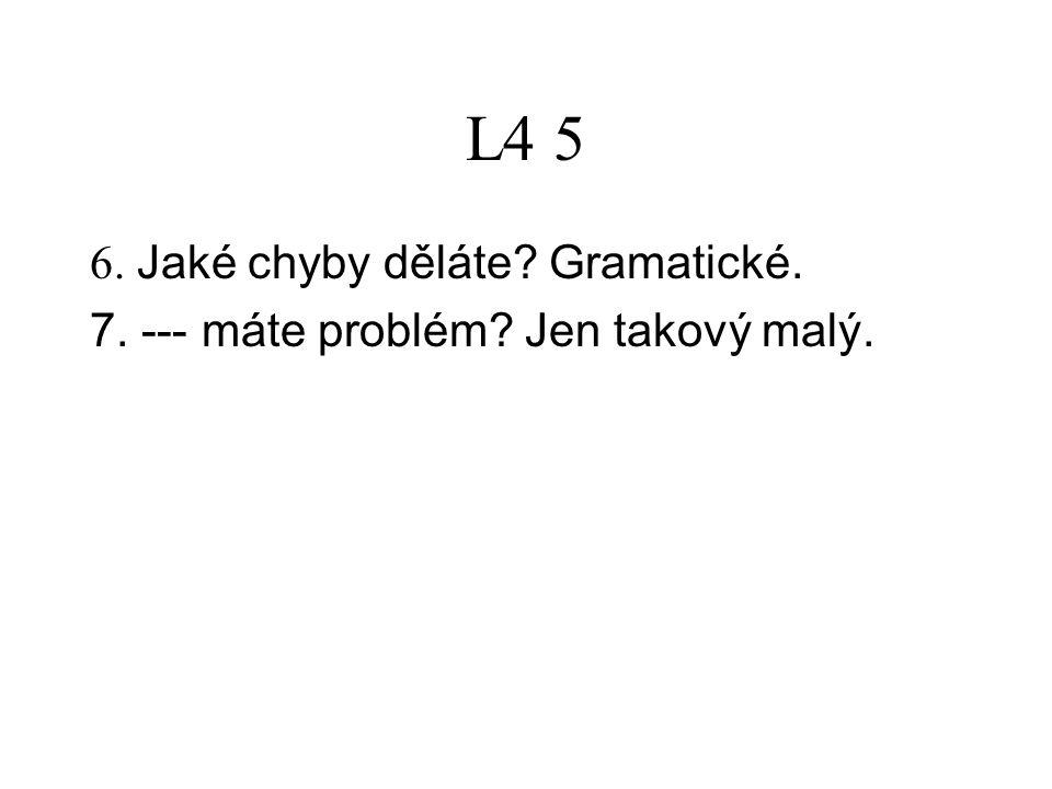 L4 5 6. Jaké chyby děláte? Gramatické. 7. --- máte problém? Jen takový malý.